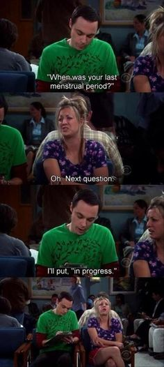 """Sheldon (Jim Parsons) helps Penny (Kaley Cuoco) fill out a form for the hospital. Question: """"When was your last mentrual cycle?"""" Answer: """"Next question!"""" Retort: """"I'll put 'In progress'""""  #tv #TBBT #BigBangTheory"""