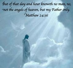 But of that day and hour knoweth no man, no, not the angels of heaven, but my Father only. Matthew 24:36
