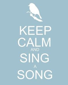 Keep calm and sing a song. Great advice!