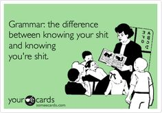 """""""Grammar: the difference between knowing your shit and knowing you're shit."""""""