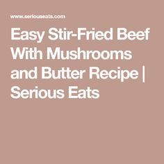 Easy Stir-Fried Beef With Mushrooms and Butter Recipe   Serious Eats