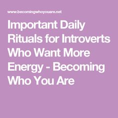 Important Daily Rituals for Introverts Who Want More Energy - Becoming Who You Are