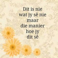 Dit is nie wat jy sê nie maar hoe jy dit sê Dad Quotes, Sweet Quotes, Wisdom Quotes, Quotes To Live By, Life Quotes, Special Words, Special Quotes, Positive Quotes, Motivational Quotes