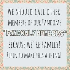 C'mon, guys! We're fandomly!<<<Fandom family means Fandomly and fandomly means we stick together through the feels