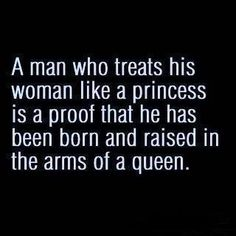 A man who treats his woman like a princess is proof that he has been born and raised in the arms of a queen. Via @Lorii Abela #quotes #truethat