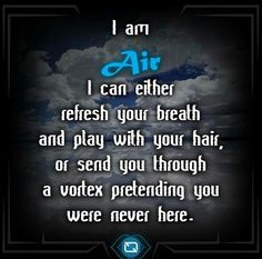 """Element AIR """"I am air. I can either refresh your breath and play with your hair, or send you through a vortex pretending you were never here."""""""