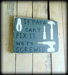 """If Papa can't fix it...we're screwed"" This adorable and funny sign would make a wonderful and humorous gift for papa and can be customized to say ""grandpa"", ""dad"", etc. Simply add your wording wishes"