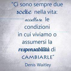 Ci sono sempre due scelte nella vita: accettare le condizioni in cui viviamo o assumersi la responsabilità di cambiarle. Denis Waitley