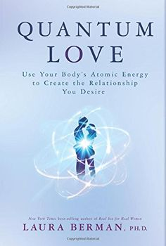 Quantum Love: Use Your Body's Atomic Energy to Create the Relationship You Desire by Laura Berman