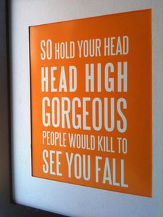 """So hold your head high, gorgeous. People would kill to see you fall."""