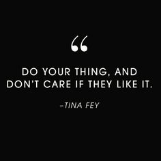 Do Your Thing, And Donu0027t Care If They Like It.  Tina
