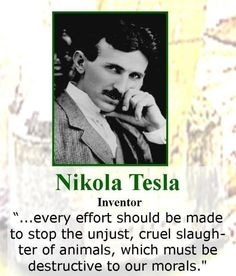 "Nikola Tesla: ""...every effort should be made to stop the unjust, cruel slaughter of animals, which must be destructive to our morals."""