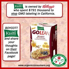Kashi is owned by Kellogg's who spent 791 thousand dollars to stop GMO labeling in California! Boycott Kashi! http://salsa3.salsalabs.com/o/50865/p/dia/action3/common/public/?action_KEY=8812 Share your thoughts on their Facebook page! https://www.facebook.com/kashi