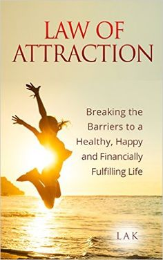 Amazon.com: Law of Attraction: Breaking the Barriers to a Healthy, Happy and Financially Fulfilling Life eBook: Lak: Kindle Store