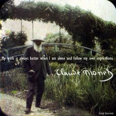 my work is better when i am alone and follow my own impressions - monet