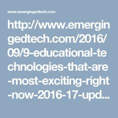 http://www.emergingedtech.com/2016/09/9-educational-technologies-that-are-most-exciting-right-now-2016-17-update/