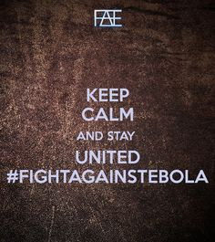 KEEP CALM AND STAY  UNITED #FIGHTAGAINSTEBOLA