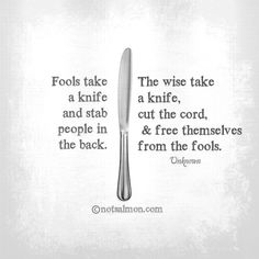 Fools take a knife and stab people in the back.  The wise take a knife, cut the cord, & free themselves from the fools.  ~ Unknown