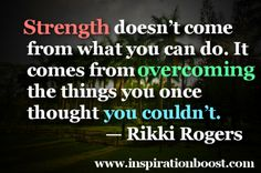 Strength doesnt come from what you can do. It comes from overcoming the things you once thought you couldnt.