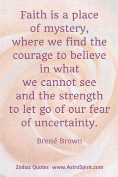 """Pisces ♓ Water """"Faith is a place of mystery where we find the courage to believe in what we cannot see and the strength to let go of our fear of uncertainty."""" Brené Brown #wisdom  #ZodiacQuotes #ZodiacSigns"""