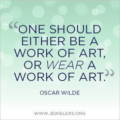 One should either be a work of art, or wear a work of art. -Oscar Wilde
