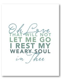 Oh Love that will not let me go, I rest my weary soul in Thee.