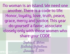 No woman is an island. We need one another. There is a code to life: Honor, loyalty, love, truth, peace, grace, mercy and justice. This year do yourself a favor; associate closely only with those women who share your CODE.  / Sophia A. Nelson Birthday Reflections  January 5, 2014