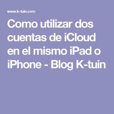 Como utilizar dos cuentas de iCloud en el mismo iPad o iPhone - Blog K-tuin