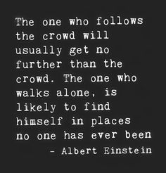 The one who follows the crowd will usually get no further than the crowd. No one who walks alone, is likely to find himself in places no one has ever been.