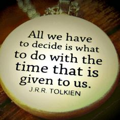 """All we have to decide is what to do with the time that is given us."" ~J.R.R. Tolkien"