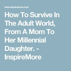 How To Survive In The Adult World, From A Mom To Her Millennial Daughter. - InspireMore