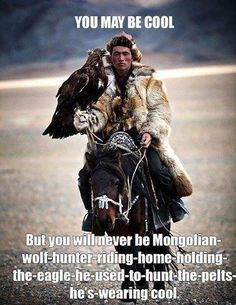 You may be cool. But you will never be Mongolian wolf hunter riding home holding the eagle he used to hunt the pelts he's wearing cool Picture Quote #1