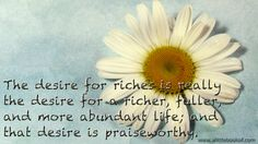 """""""The desire for riches is really the desire for a richer, fuller and more abundant life; and that desire is praiseworthy"""", from http://www.forwardsteps.com.au/ScienceOfGettingRich.html"""