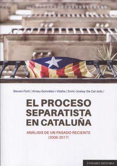 El proceso separatista en Cataluña : análisis de un pasado reciente (2006-2017) / Steven Forti, Arnau Gonzàlez i Vilalta, Enric Ucelay-Da Cal (eds.)