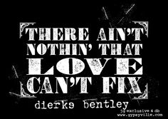 there ain't nothin that LoVE can't fix. -dierks bentley