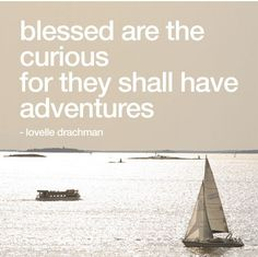 Blessed are the curious for they shall have adventures. ...