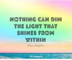 Nothing can dim the light that shines from within.  - Maya Angelou  @chellyepic