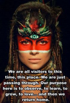We are all visitors to this time, this place . We are just passing through . Our purpose here is to observe, to learn, to grow, to love ... and then we return home .