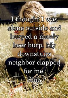 """I thought I was alone outside and burped a manly beer burp. My downstairs neighbor clapped for me. Shit."""