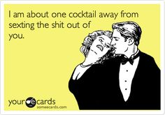 @ Natalie for Lexi   Funny Confession Ecard: I am about one cocktail away from sexting the shit out of you.