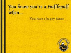 You know you're a Hufflepuff when... you have a happy dance.  http://youknowyoureahufflepuffwhen.tumblr.com/page/22