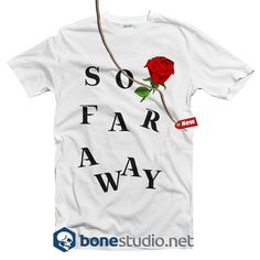 So Far Away Rose Feminist T shirt  Get This @ https://www.bonestudio.net/product-category/quote-tshirts/page/35/