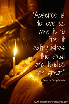 Absence is to love as wind is to fire; it extinguishes the small and kindles the great.