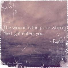 Rumi. The wound is the place where the light enters you. Lovely