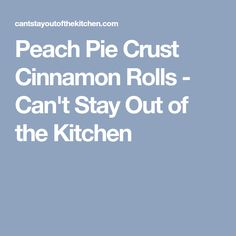 Peach Pie Crust Cinnamon Rolls - Can't Stay Out of the Kitchen