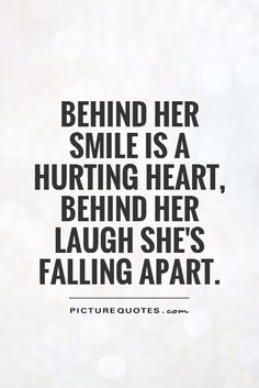 Behind her smile is a hurting heart, behind her laugh she's falling apart. Picture Quotes.