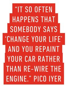 It so often happens that somebody says 'Change your life' and you repaint your car rather than re-wire the engine.' Pico Iyer on We Heart It Writing Prompts, Food For Thought, You Changed, Personal Development, We Heart It, Shit Happens, Thoughts, Sayings, Words