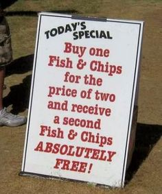 """Today's special - Buy one Fish & Chips for the price of two and receive a second Fish & Chips ABSOLUTELY FREE"" - Something fishy?"