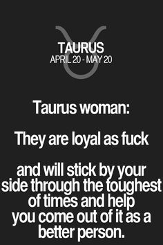 Taurus woman: They are loyal as fuck and will stick by your side through the toughest of times and help you come out of it as a better person. Taurus | Taurus Quotes | Taurus Zodiac Signs