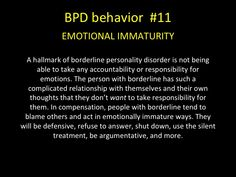 BPD behavior - EMOTIONAL IMMATURITY - A hallmark of borderline personality disorder is not being able to take any accountability or responsibility for emotions. . In compensation, people with borderline tend to blame others and act in emotionally immature ways. They will be defensive, refuse to answer, shut down, use the silent treatment, be argumentative, and more.